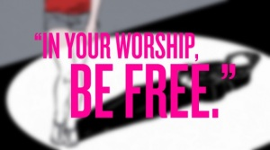 In Your Worship, Be Free - Except Don't Be.